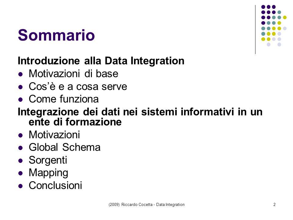 (2009) Riccardo Cocetta - Data Integration2 Sommario Introduzione alla Data Integration Motivazioni di base Cos'è e a cosa serve Come funziona Integrazione dei dati nei sistemi informativi in un ente di formazione Motivazioni Global Schema Sorgenti Mapping Conclusioni