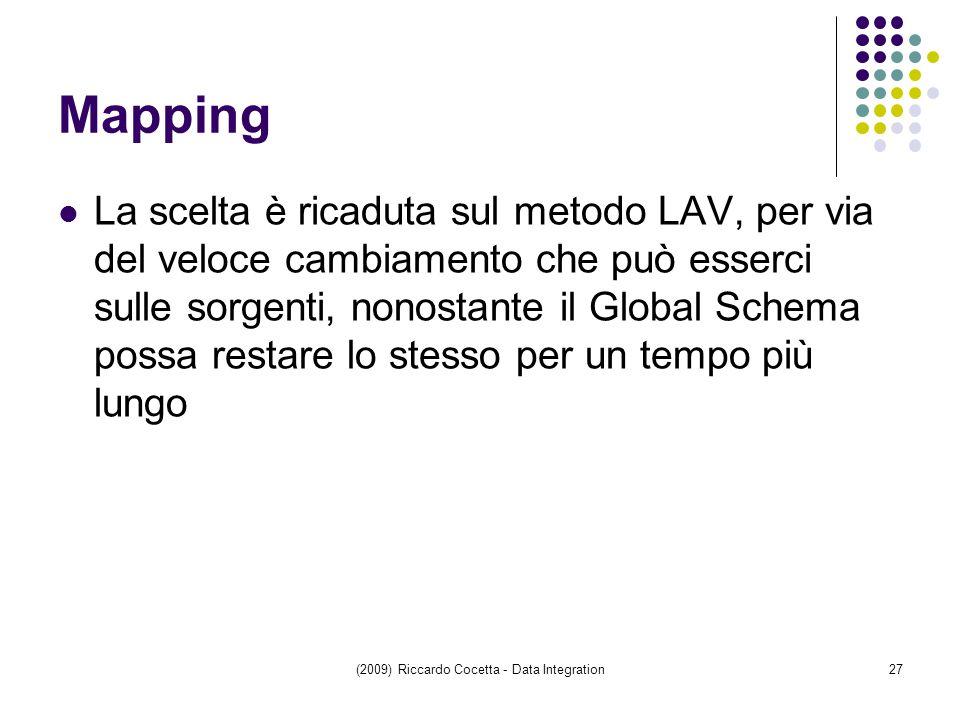 (2009) Riccardo Cocetta - Data Integration27 Mapping La scelta è ricaduta sul metodo LAV, per via del veloce cambiamento che può esserci sulle sorgenti, nonostante il Global Schema possa restare lo stesso per un tempo più lungo