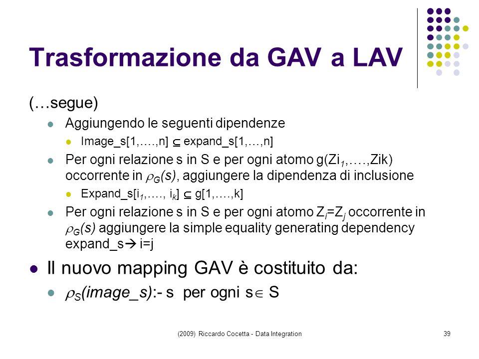 Trasformazione da GAV a LAV (…segue) Aggiungendo le seguenti dipendenze Image_s[1,….,n]  expand_s[1,…,n] Per ogni relazione s in S e per ogni atomo g(Zi 1,….,Zik) occorrente in  G (s), aggiungere la dipendenza di inclusione Expand_s[i 1,…., i k ]  g[1,….,k] Per ogni relazione s in S e per ogni atomo Z i =Z j occorrente in  G (s) aggiungere la simple equality generating dependency expand_s  i=j Il nuovo mapping GAV è costituito da:  S (image_s):- s per ogni s  S (2009) Riccardo Cocetta - Data Integration39
