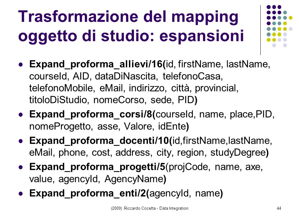 Trasformazione del mapping oggetto di studio: espansioni Expand_proforma_allievi/16(id, firstName, lastName, courseId, AID, dataDiNascita, telefonoCasa, telefonoMobile, eMail, indirizzo, città, provincial, titoloDiStudio, nomeCorso, sede, PID) Expand_proforma_corsi/8(courseId, name, place,PID, nomeProgetto, asse, Valore, idEnte) Expand_proforma_docenti/10(id,firstName,lastName, eMail, phone, cost, address, city, region, studyDegree) Expand_proforma_progetti/5(projCode, name, axe, value, agencyId, AgencyName) Expand_proforma_enti/2(agencyId, name) (2009) Riccardo Cocetta - Data Integration44