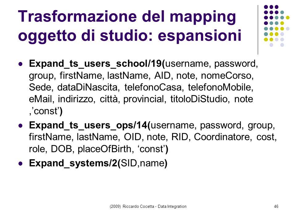 Trasformazione del mapping oggetto di studio: espansioni Expand_ts_users_school/19(username, password, group, firstName, lastName, AID, note, nomeCorso, Sede, dataDiNascita, telefonoCasa, telefonoMobile, eMail, indirizzo, città, provincial, titoloDiStudio, note,'const') Expand_ts_users_ops/14(username, password, group, firstName, lastName, OID, note, RID, Coordinatore, cost, role, DOB, placeOfBirth, 'const') Expand_systems/2(SID,name) (2009) Riccardo Cocetta - Data Integration46