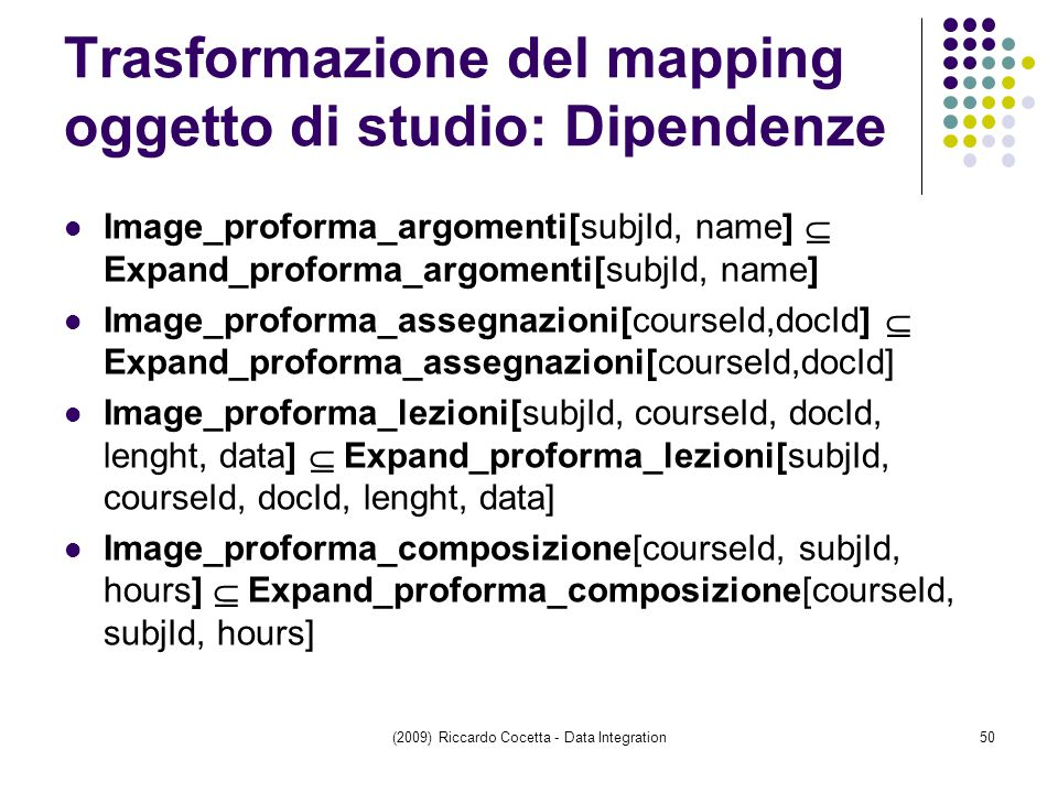 Trasformazione del mapping oggetto di studio: Dipendenze Image_proforma_argomenti[subjId, name]  Expand_proforma_argomenti[subjId, name] Image_proforma_assegnazioni[courseId,docId]  Expand_proforma_assegnazioni[courseId,docId] Image_proforma_lezioni[subjId, courseId, docId, lenght, data]  Expand_proforma_lezioni[subjId, courseId, docId, lenght, data] Image_proforma_composizione[courseId, subjId, hours]  Expand_proforma_composizione[courseId, subjId, hours] (2009) Riccardo Cocetta - Data Integration50
