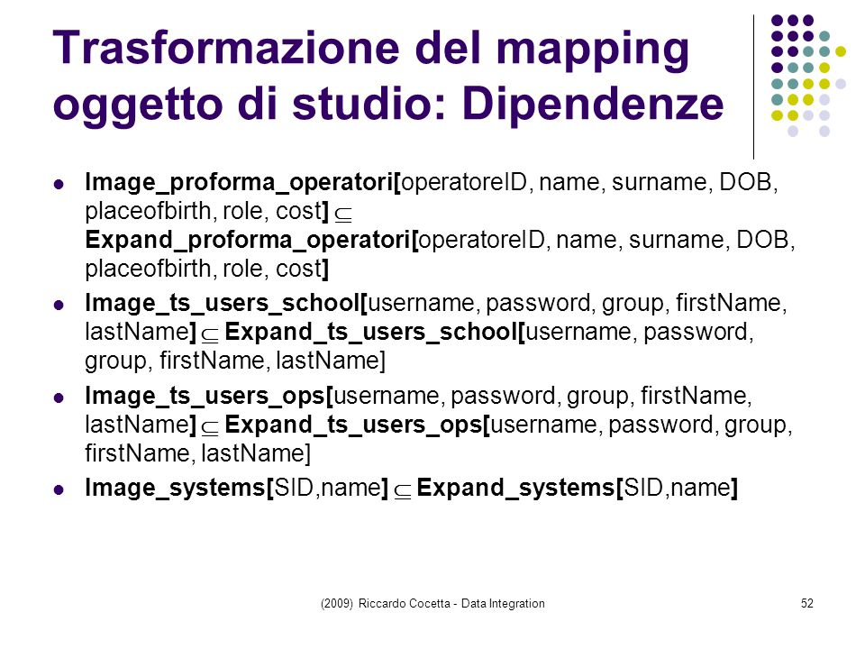 Trasformazione del mapping oggetto di studio: Dipendenze Image_proforma_operatori[operatoreID, name, surname, DOB, placeofbirth, role, cost]  Expand_proforma_operatori[operatoreID, name, surname, DOB, placeofbirth, role, cost] Image_ts_users_school[username, password, group, firstName, lastName]  Expand_ts_users_school[username, password, group, firstName, lastName] Image_ts_users_ops[username, password, group, firstName, lastName]  Expand_ts_users_ops[username, password, group, firstName, lastName] Image_systems[SID,name]  Expand_systems[SID,name] (2009) Riccardo Cocetta - Data Integration52