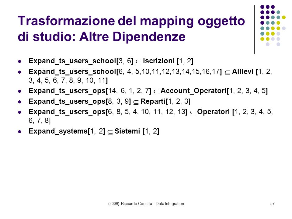 Trasformazione del mapping oggetto di studio: Altre Dipendenze Expand_ts_users_school[3, 6]  Iscrizioni [1, 2] Expand_ts_users_school[6, 4, 5,10,11,12,13,14,15,16,17]  Allievi [1, 2, 3, 4, 5, 6, 7, 8, 9, 10, 11] Expand_ts_users_ops[14, 6, 1, 2, 7]  Account_Operatori[1, 2, 3, 4, 5] Expand_ts_users_ops[8, 3, 9]  Reparti[1, 2, 3] Expand_ts_users_ops[6, 8, 5, 4, 10, 11, 12, 13]  Operatori [1, 2, 3, 4, 5, 6, 7, 8] Expand_systems[1, 2]  Sistemi [1, 2] (2009) Riccardo Cocetta - Data Integration57