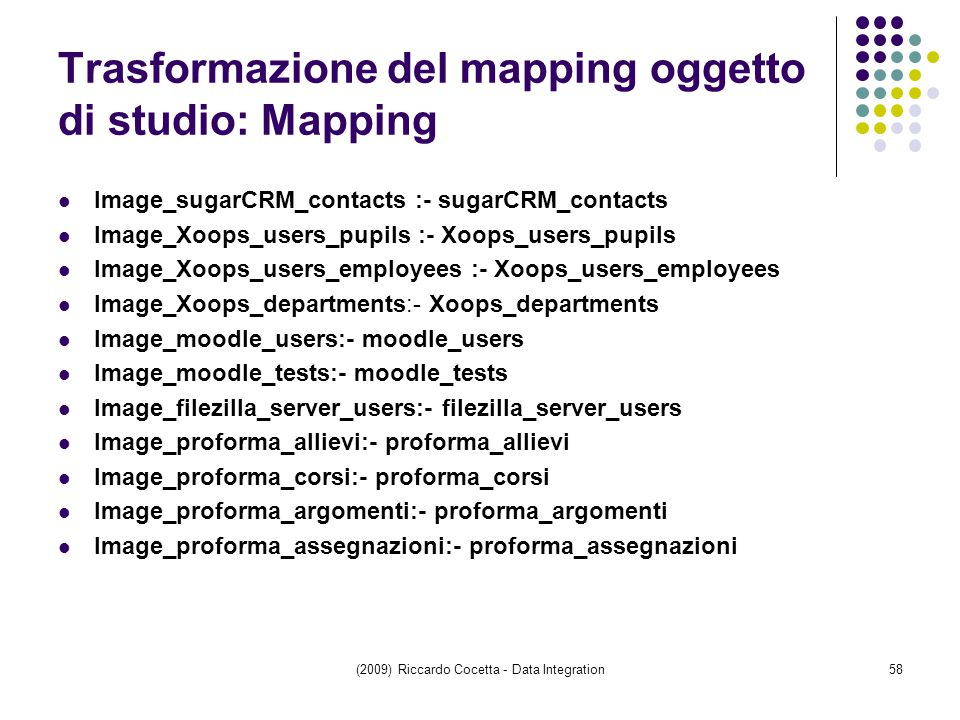 Trasformazione del mapping oggetto di studio: Mapping Image_sugarCRM_contacts :- sugarCRM_contacts Image_Xoops_users_pupils :- Xoops_users_pupils Image_Xoops_users_employees :- Xoops_users_employees Image_Xoops_departments:- Xoops_departments Image_moodle_users:- moodle_users Image_moodle_tests:- moodle_tests Image_filezilla_server_users:- filezilla_server_users Image_proforma_allievi:- proforma_allievi Image_proforma_corsi:- proforma_corsi Image_proforma_argomenti:- proforma_argomenti Image_proforma_assegnazioni:- proforma_assegnazioni (2009) Riccardo Cocetta - Data Integration58