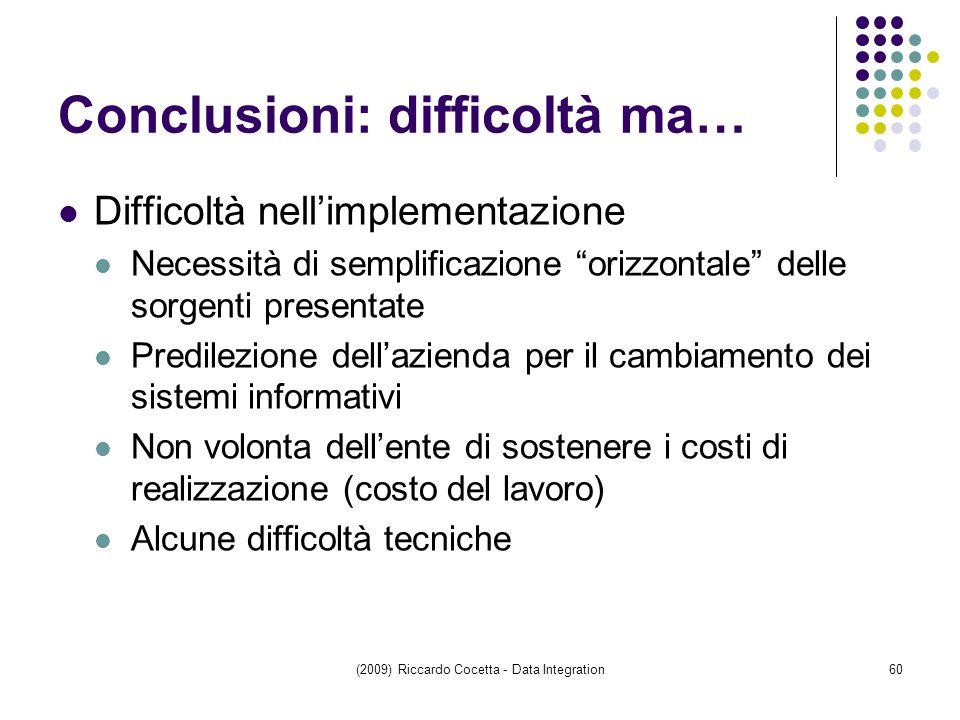 (2009) Riccardo Cocetta - Data Integration60 Conclusioni: difficoltà ma… Difficoltà nell'implementazione Necessità di semplificazione orizzontale delle sorgenti presentate Predilezione dell'azienda per il cambiamento dei sistemi informativi Non volonta dell'ente di sostenere i costi di realizzazione (costo del lavoro) Alcune difficoltà tecniche