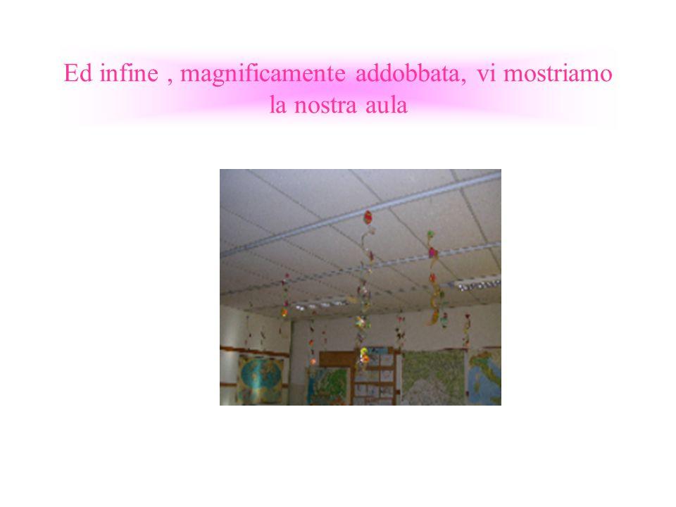 Ed infine, magnificamente addobbata, vi mostriamo la nostra aula
