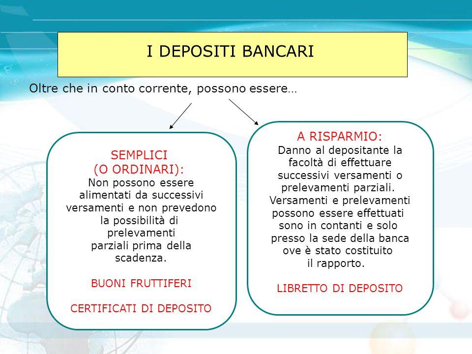 I DEPOSITI BANCARI Oltre che in conto corrente, possono essere… SEMPLICI (O ORDINARI): Non possono essere alimentati da successivi versamenti e non pr
