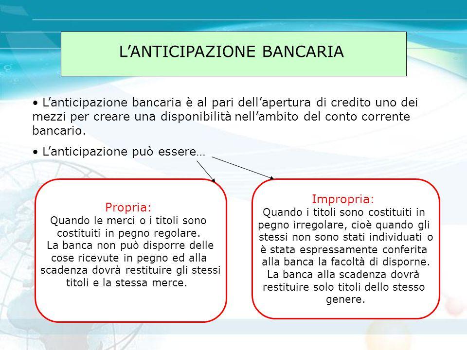L'ANTICIPAZIONE BANCARIA L'anticipazione bancaria è al pari dell'apertura di credito uno dei mezzi per creare una disponibilità nell'ambito del conto