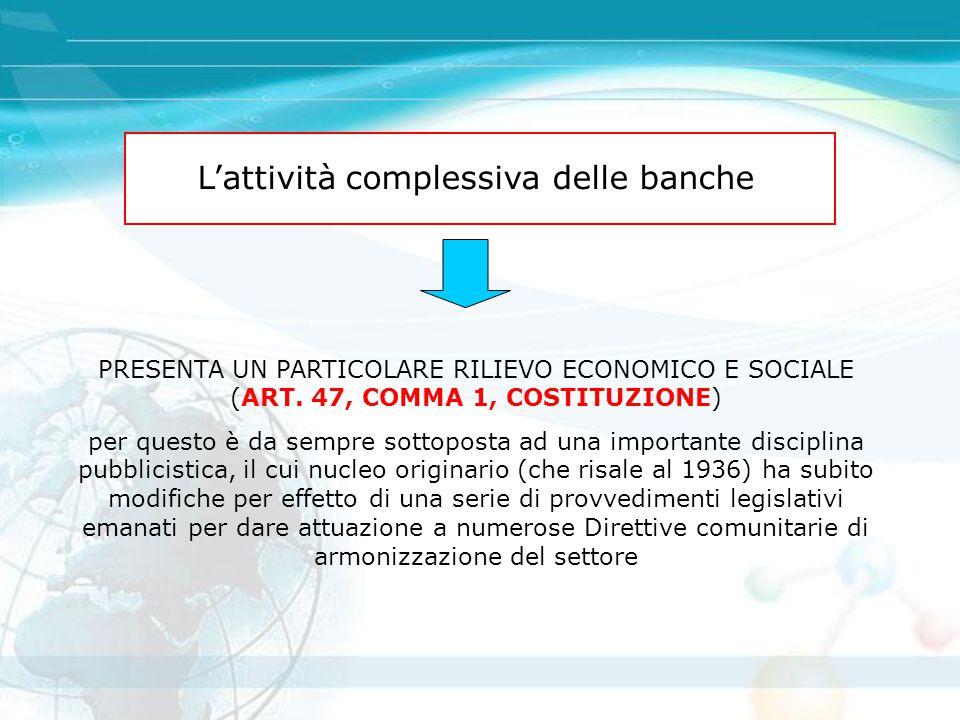 L'attività complessiva delle banche PRESENTA UN PARTICOLARE RILIEVO ECONOMICO E SOCIALE (ART. 47, COMMA 1, COSTITUZIONE) per questo è da sempre sottop