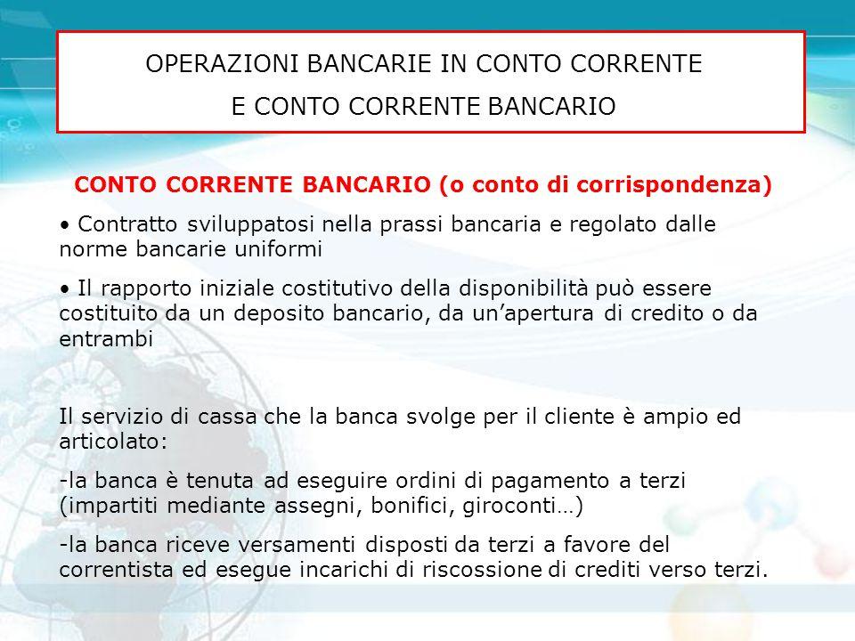 OPERAZIONI BANCARIE IN CONTO CORRENTE E CONTO CORRENTE BANCARIO CONTO CORRENTE BANCARIO (o conto di corrispondenza) Contratto sviluppatosi nella prass