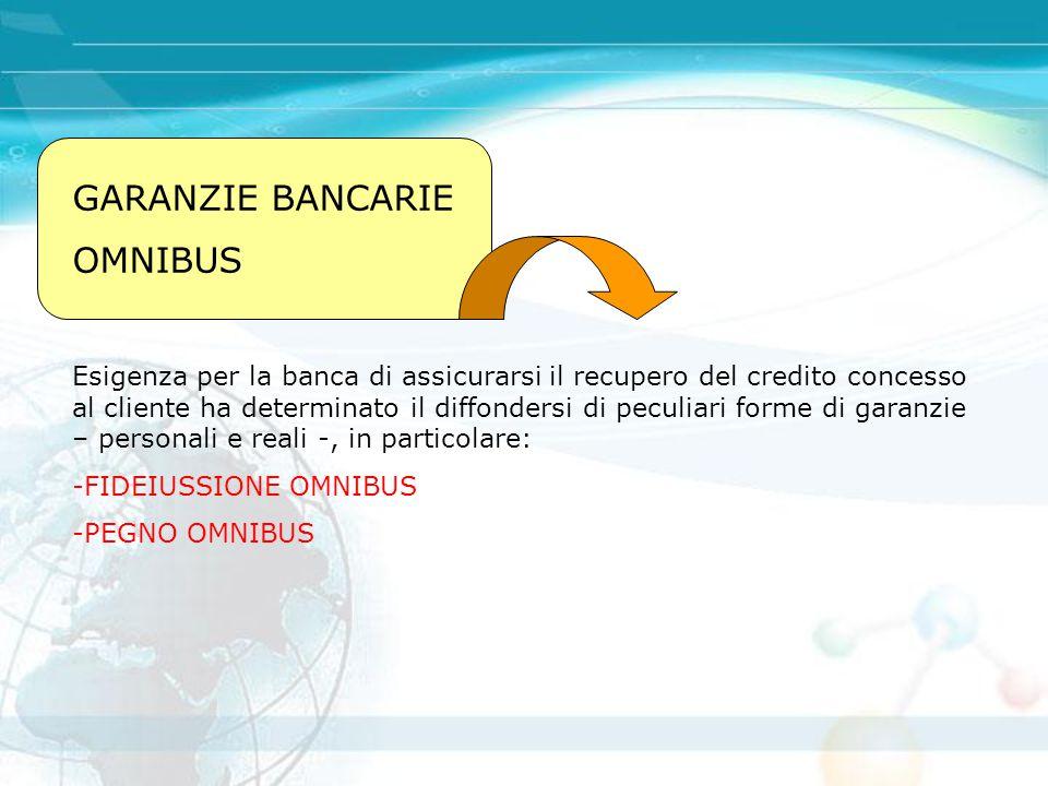 GARANZIE BANCARIE OMNIBUS Esigenza per la banca di assicurarsi il recupero del credito concesso al cliente ha determinato il diffondersi di peculiari