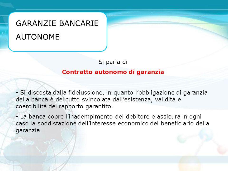 GARANZIE BANCARIE AUTONOME Si parla di Contratto autonomo di garanzia - Si discosta dalla fideiussione, in quanto l'obbligazione di garanzia della ban