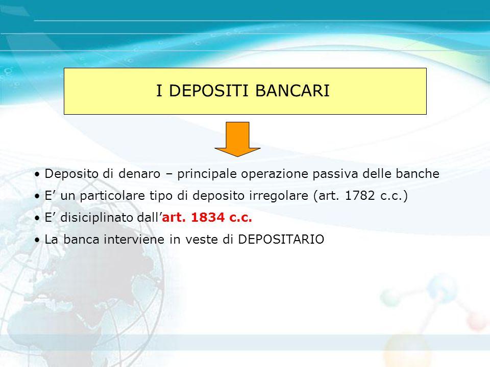 I DEPOSITI BANCARI Deposito di denaro – principale operazione passiva delle banche E' un particolare tipo di deposito irregolare (art. 1782 c.c.) E' d