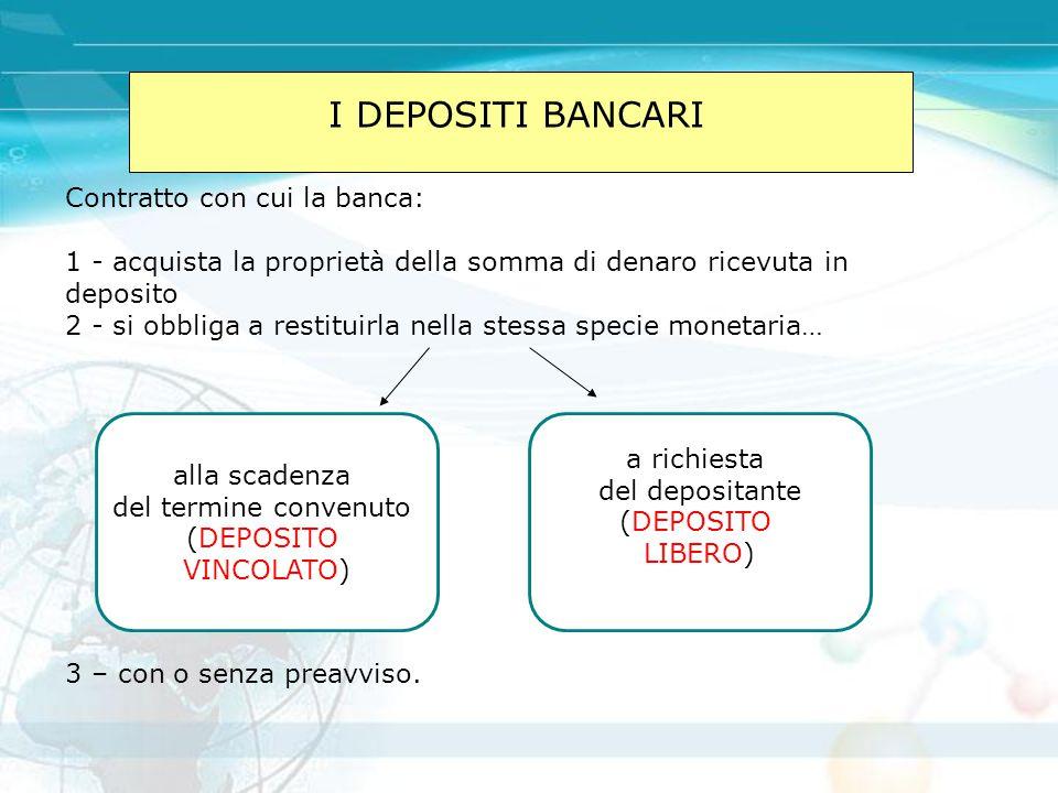 I DEPOSITI BANCARI Contratto con cui la banca: 1 - acquista la proprietà della somma di denaro ricevuta in deposito 2 - si obbliga a restituirla nella