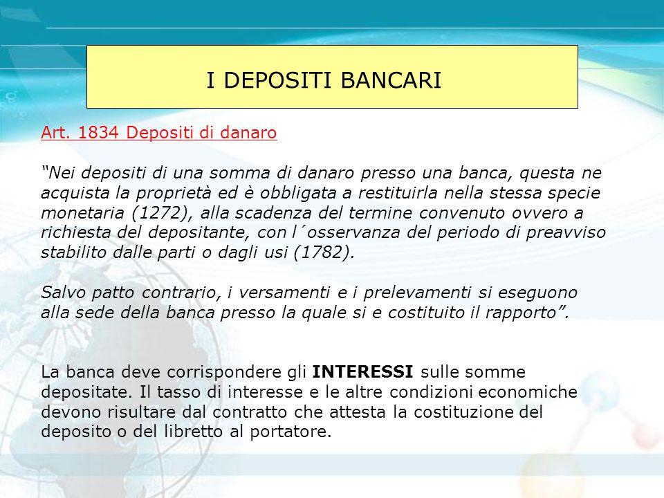 """I DEPOSITI BANCARI Art. 1834 Depositi di danaro """"Nei depositi di una somma di danaro presso una banca, questa ne acquista la proprietà ed è obbligata"""