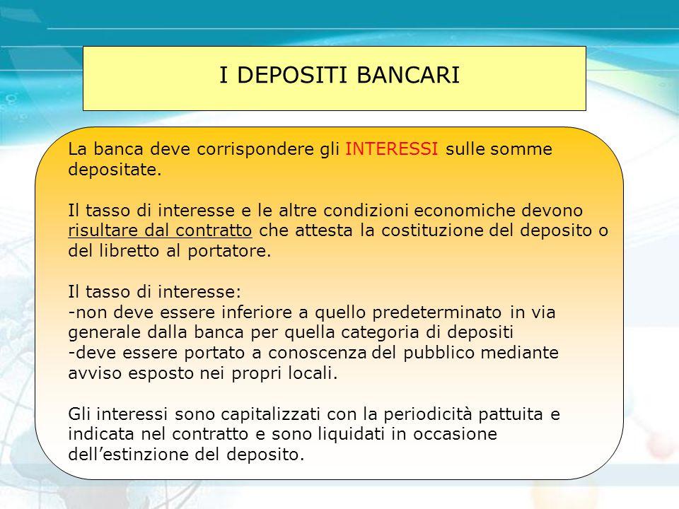 I DEPOSITI BANCARI La banca deve corrispondere gli INTERESSI sulle somme depositate. Il tasso di interesse e le altre condizioni economiche devono ris