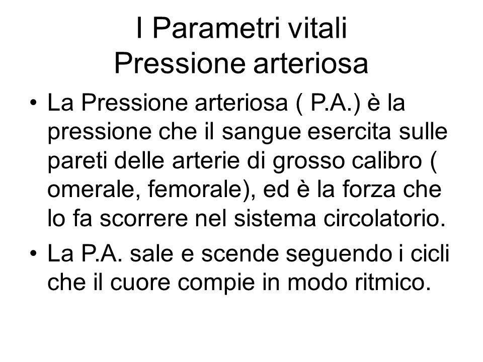 I Parametri vitali Pressione arteriosa La Pressione arteriosa ( P.A.) è la pressione che il sangue esercita sulle pareti delle arterie di grosso calib