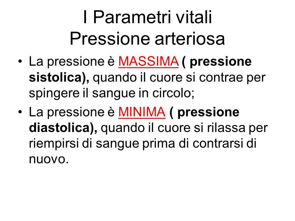 I Parametri vitali Pressione arteriosa La pressione è MASSIMA ( pressione sistolica), quando il cuore si contrae per spingere il sangue in circolo; La
