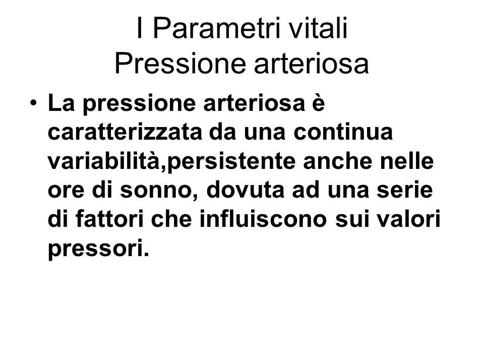 I Parametri vitali Pressione arteriosa La pressione arteriosa è caratterizzata da una continua variabilità,persistente anche nelle ore di sonno, dovut