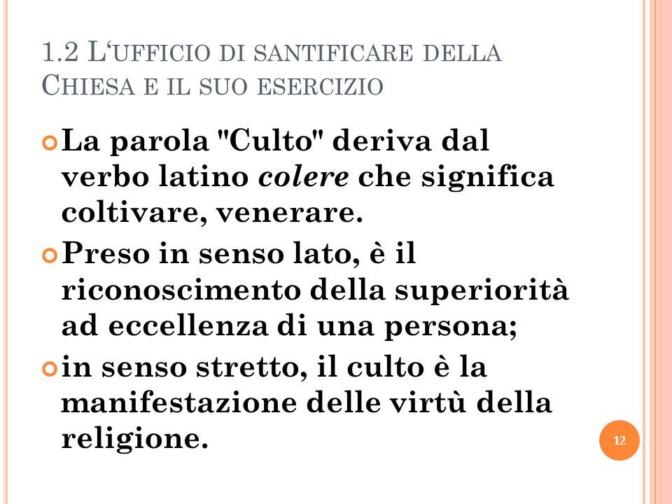 1.2 L' UFFICIO DI SANTIFICARE DELLA C HIESA E IL SUO ESERCIZIO La parola Culto deriva dal verbo latino colere che significa coltivare, venerare.