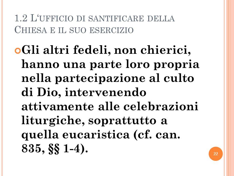 1.2 L' UFFICIO DI SANTIFICARE DELLA C HIESA E IL SUO ESERCIZIO Gli altri fedeli, non chierici, hanno una parte loro propria nella partecipazione al culto di Dio, intervenendo attivamente alle celebrazioni liturgiche, soprattutto a quella eucaristica (cf.