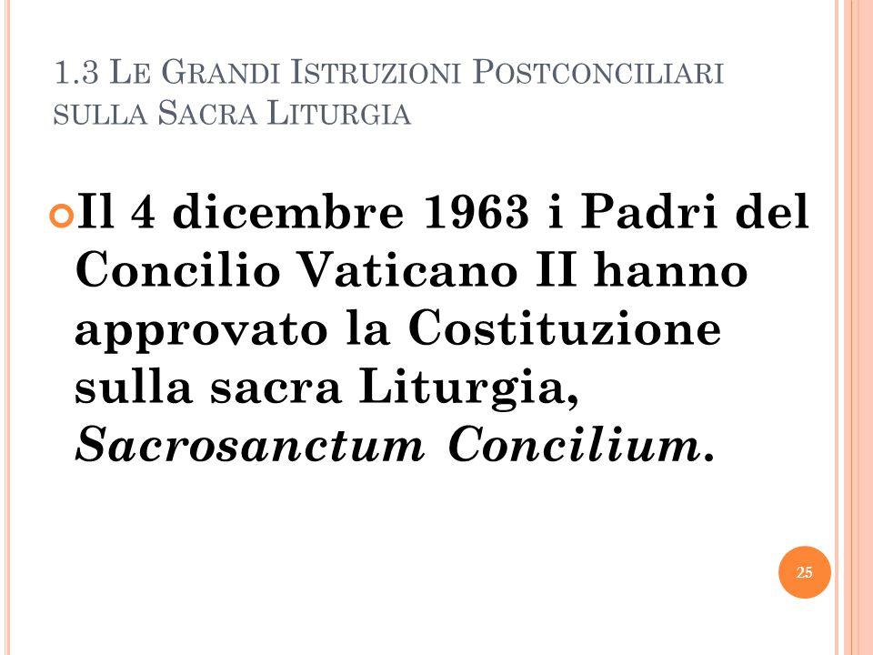 1.3 L E G RANDI I STRUZIONI P OSTCONCILIARI SULLA S ACRA L ITURGIA Il 4 dicembre 1963 i Padri del Concilio Vaticano II hanno approvato la Costituzione sulla sacra Liturgia, Sacrosanctum Concilium.