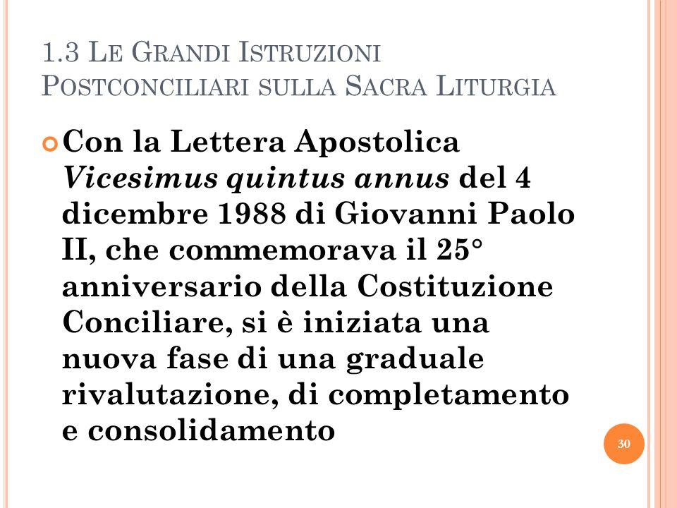 1.3 L E G RANDI I STRUZIONI P OSTCONCILIARI SULLA S ACRA L ITURGIA Con la Lettera Apostolica Vicesimus quintus annus del 4 dicembre 1988 di Giovanni Paolo II, che commemorava il 25  anniversario della Costituzione Conciliare, si è iniziata una nuova fase di una graduale rivalutazione, di completamento e consolidamento 30