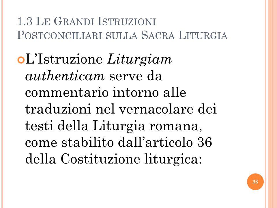 1.3 L E G RANDI I STRUZIONI P OSTCONCILIARI SULLA S ACRA L ITURGIA L'Istruzione Liturgiam authenticam serve da commentario intorno alle traduzioni nel vernacolare dei testi della Liturgia romana, come stabilito dall'articolo 36 della Costituzione liturgica: 33
