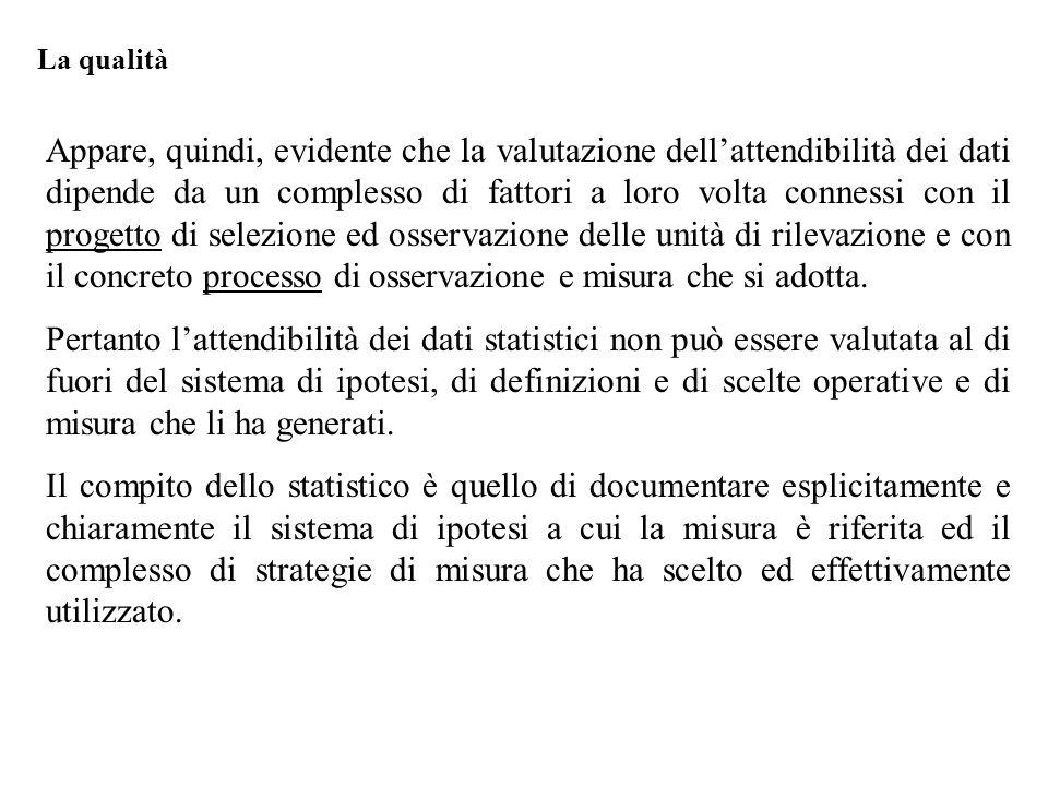 Appare, quindi, evidente che la valutazione dell'attendibilità dei dati dipende da un complesso di fattori a loro volta connessi con il progetto di selezione ed osservazione delle unità di rilevazione e con il concreto processo di osservazione e misura che si adotta.