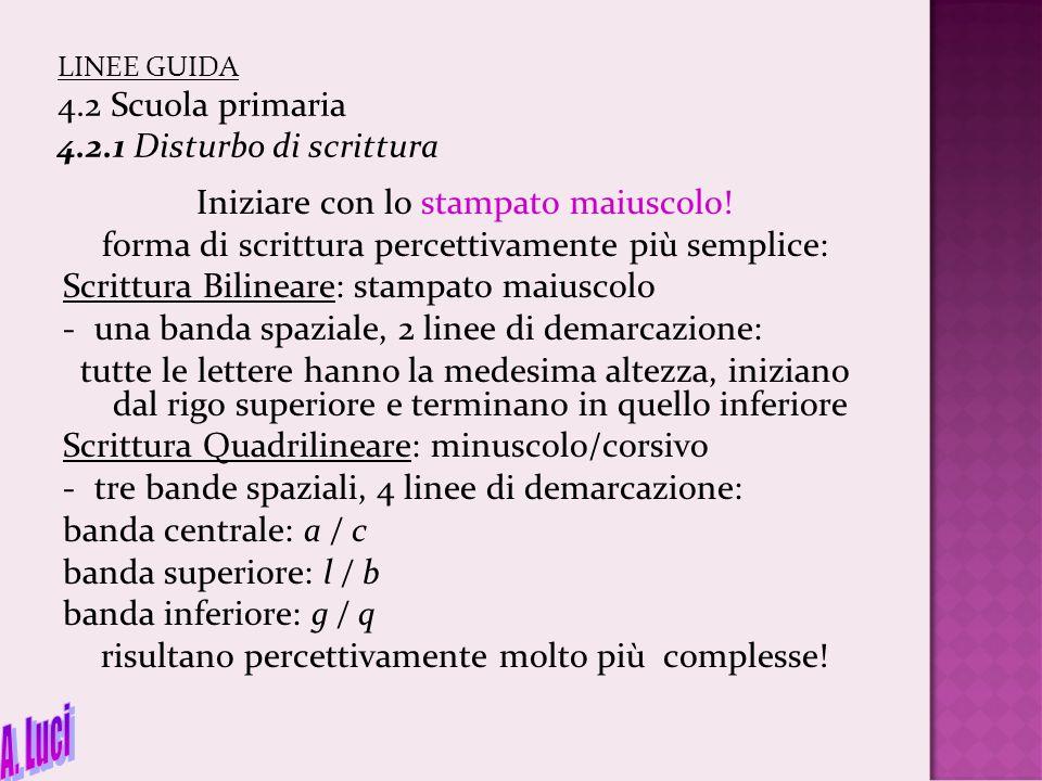 LINEE GUIDA 4.2 Scuola primaria 4.2.1 Disturbo di scrittura Iniziare con lo stampato maiuscolo! forma di scrittura percettivamente più semplice: Scrit