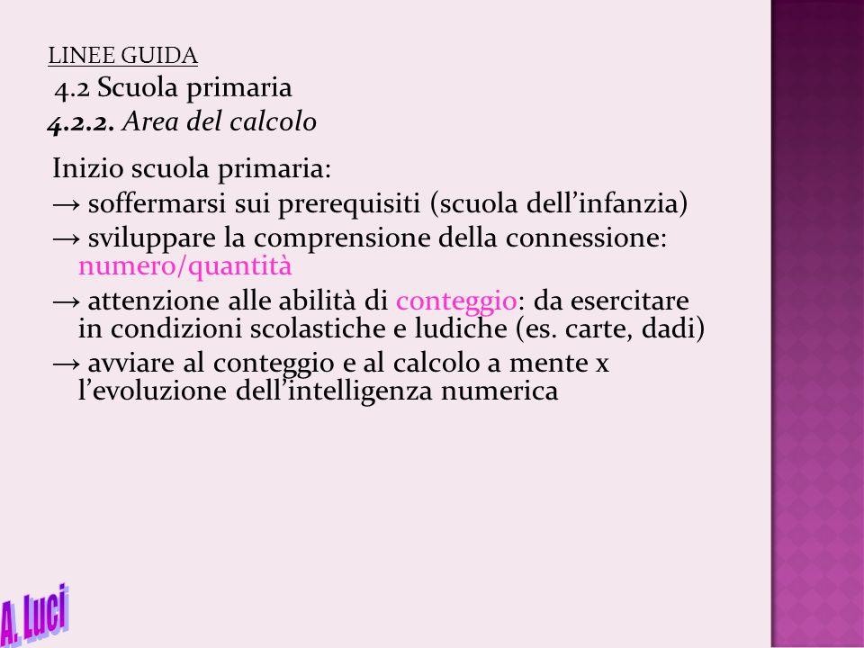 LINEE GUIDA 4.2 Scuola primaria 4.2.2. Area del calcolo Inizio scuola primaria: → soffermarsi sui prerequisiti (scuola dell'infanzia) → sviluppare la