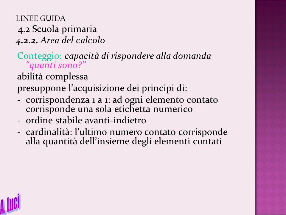 """LINEE GUIDA 4.2 Scuola primaria 4.2.2. Area del calcolo Conteggio: capacità di rispondere alla domanda """"quanti sono?"""" abilità complessa presuppone l'a"""