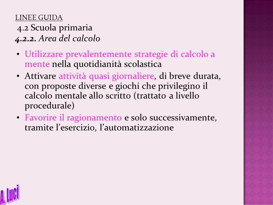 LINEE GUIDA 4.2 Scuola primaria 4.2.2. Area del calcolo Utilizzare prevalentemente strategie di calcolo a mente nella quotidianità scolastica Attivare