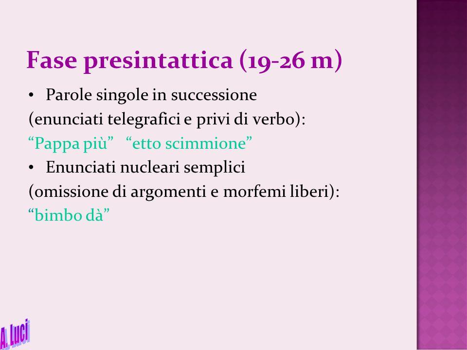 """Fase presintattica (19-26 m) Parole singole in successione (enunciati telegrafici e privi di verbo): """"Pappa più"""" """"etto scimmione"""" Enunciati nucleari s"""