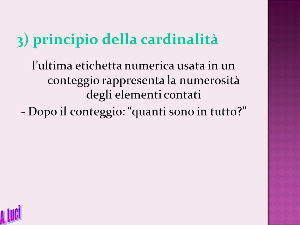 3) principio della cardinalità l'ultima etichetta numerica usata in un conteggio rappresenta la numerosità degli elementi contati - Dopo il conteggio: