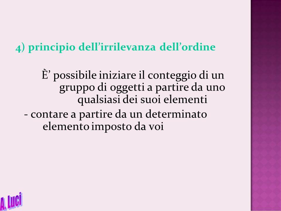 4) principio dell'irrilevanza dell'ordine È' possibile iniziare il conteggio di un gruppo di oggetti a partire da uno qualsiasi dei suoi elementi - co