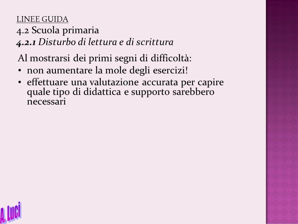 LINEE GUIDA 4.2 Scuola primaria 4.2.1 Disturbo di lettura e di scrittura Al mostrarsi dei primi segni di difficoltà: non aumentare la mole degli eserc