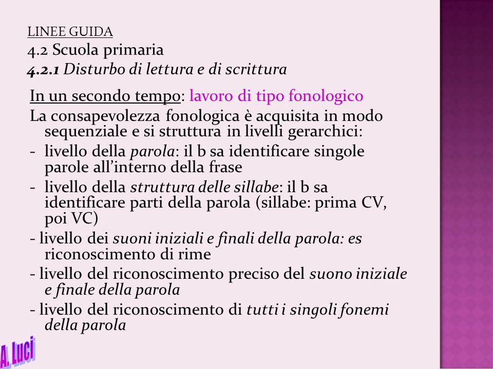 LINEE GUIDA 4.2 Scuola primaria 4.2.1 Disturbo di lettura e di scrittura In un secondo tempo: lavoro di tipo fonologico La consapevolezza fonologica è