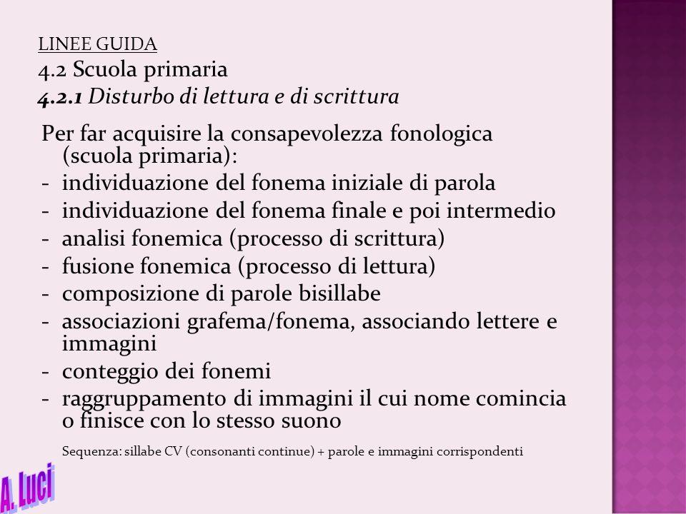 LINEE GUIDA 4.2 Scuola primaria 4.2.1 Disturbo di lettura e di scrittura Per far acquisire la consapevolezza fonologica (scuola primaria): -individuaz