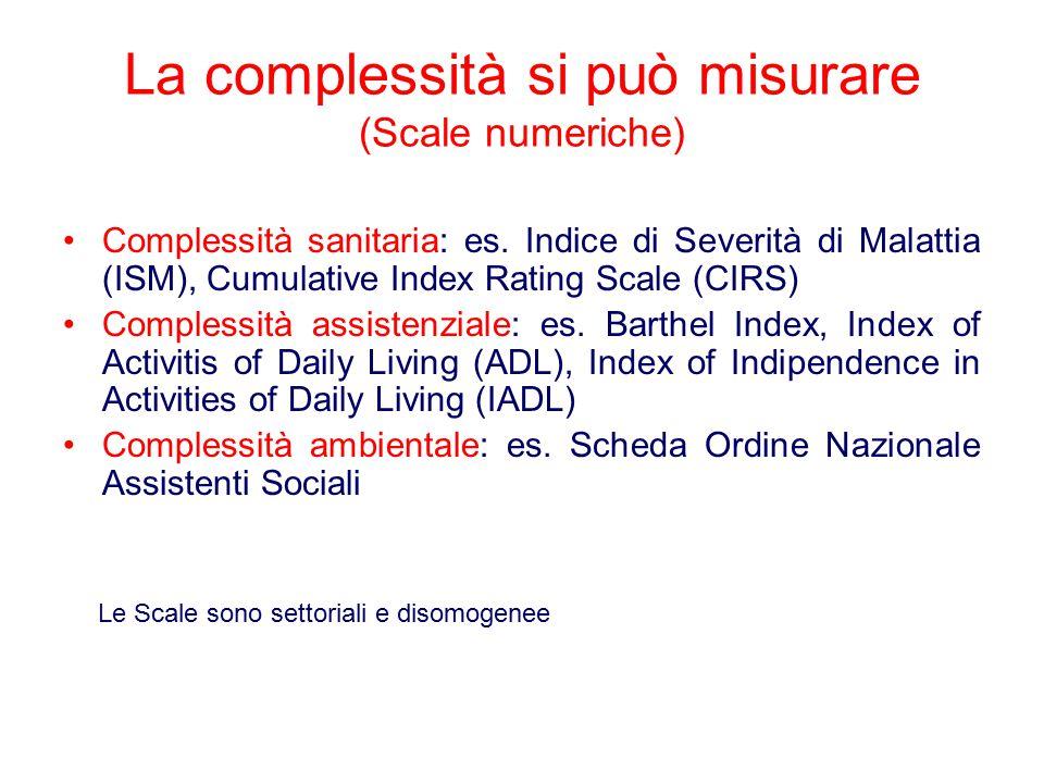 La complessità si può misurare (Scale numeriche) Complessità sanitaria: es. Indice di Severità di Malattia (ISM), Cumulative Index Rating Scale (CIRS)