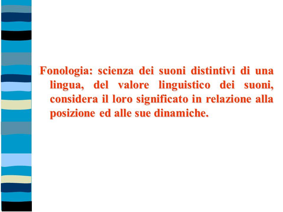 Fonologia: scienza dei suoni distintivi di una lingua, del valore linguistico dei suoni, considera il loro significato in relazione alla posizione ed