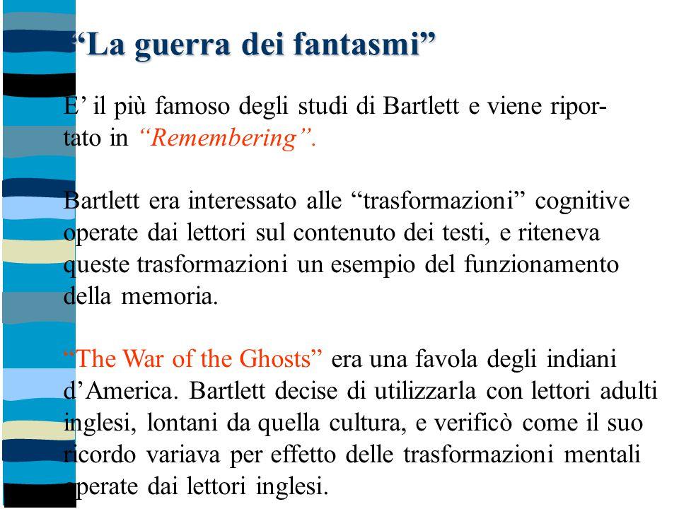 """""""La guerra dei fantasmi"""" E' il più famoso degli studi di Bartlett e viene ripor- tato in """"Remembering"""". Bartlett era interessato alle """"trasformazioni"""""""