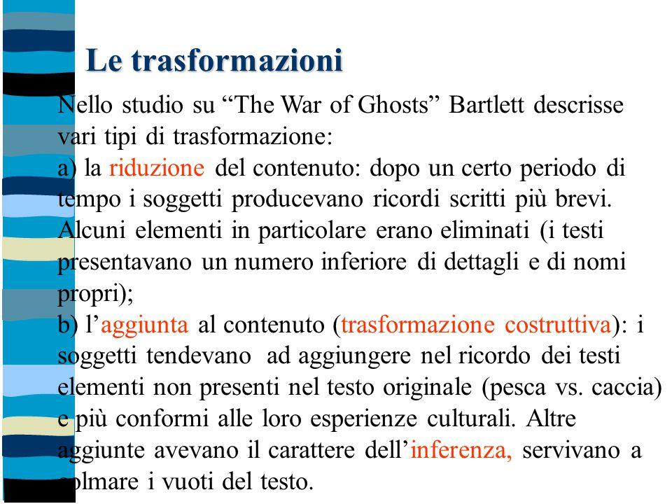 """Le trasformazioni Nello studio su """"The War of Ghosts"""" Bartlett descrisse vari tipi di trasformazione: a) la riduzione del contenuto: dopo un certo per"""