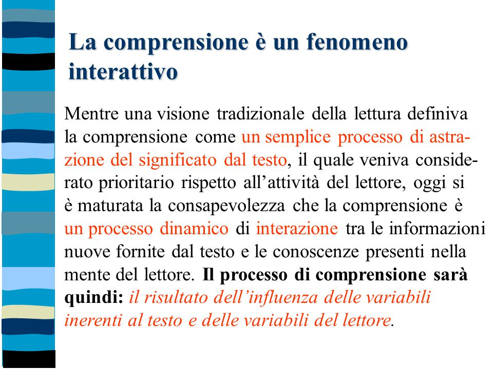 La comprensione è un fenomeno interattivo Mentre una visione tradizionale della lettura definiva la comprensione come un semplice processo di astra- z