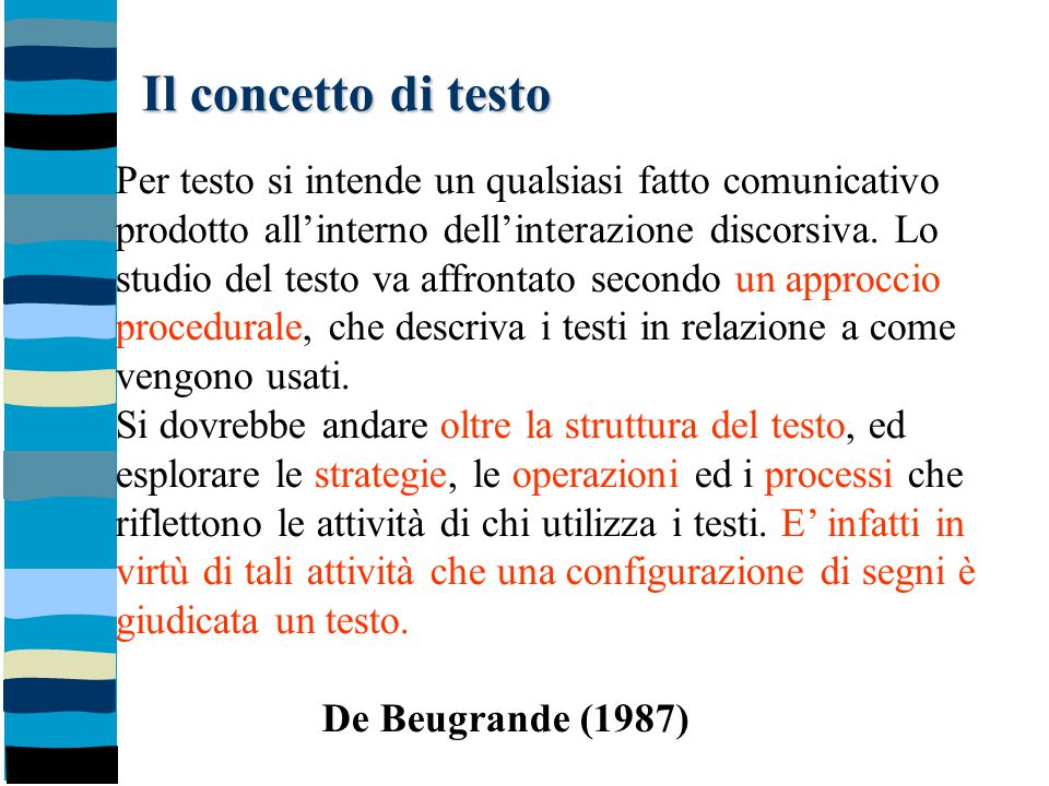 Il concetto di testo Per testo si intende un qualsiasi fatto comunicativo prodotto all'interno dell'interazione discorsiva. Lo studio del testo va aff