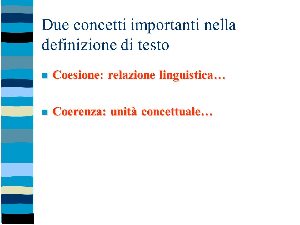 Due concetti importanti nella definizione di testo Coesione: relazione linguistica… Coesione: relazione linguistica… Coerenza: unità concettuale… Coer