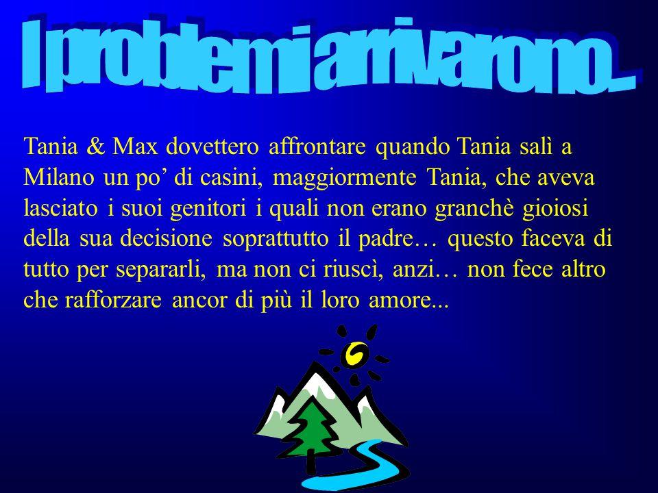 Un giorno arrivò a Tania una chiamata da Milano per un colloquio all'IKEA e allora invece di andare a Bologna approfittò per andare a Milano altri 10 giorni… Max & Tania stavano sempre peggio… finchè un giorno Tania prese la decisione di andare definitivamente a Milano… il 20 settembre lei si trasferì a Milano ma la storia non sarà facile…