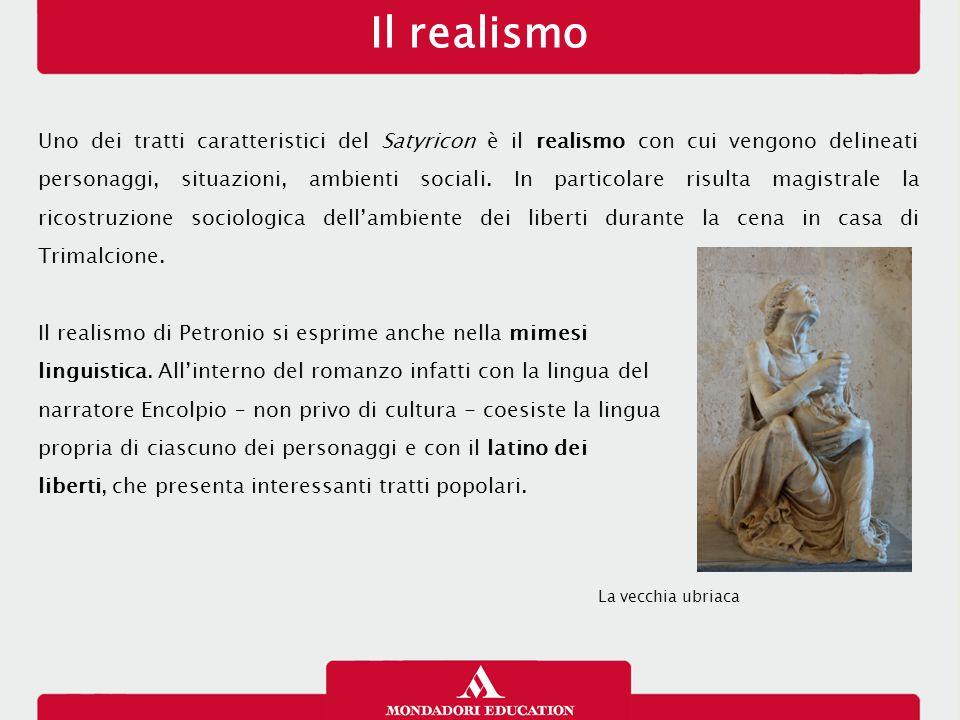 Il realismo Uno dei tratti caratteristici del Satyricon è il realismo con cui vengono delineati personaggi, situazioni, ambienti sociali.