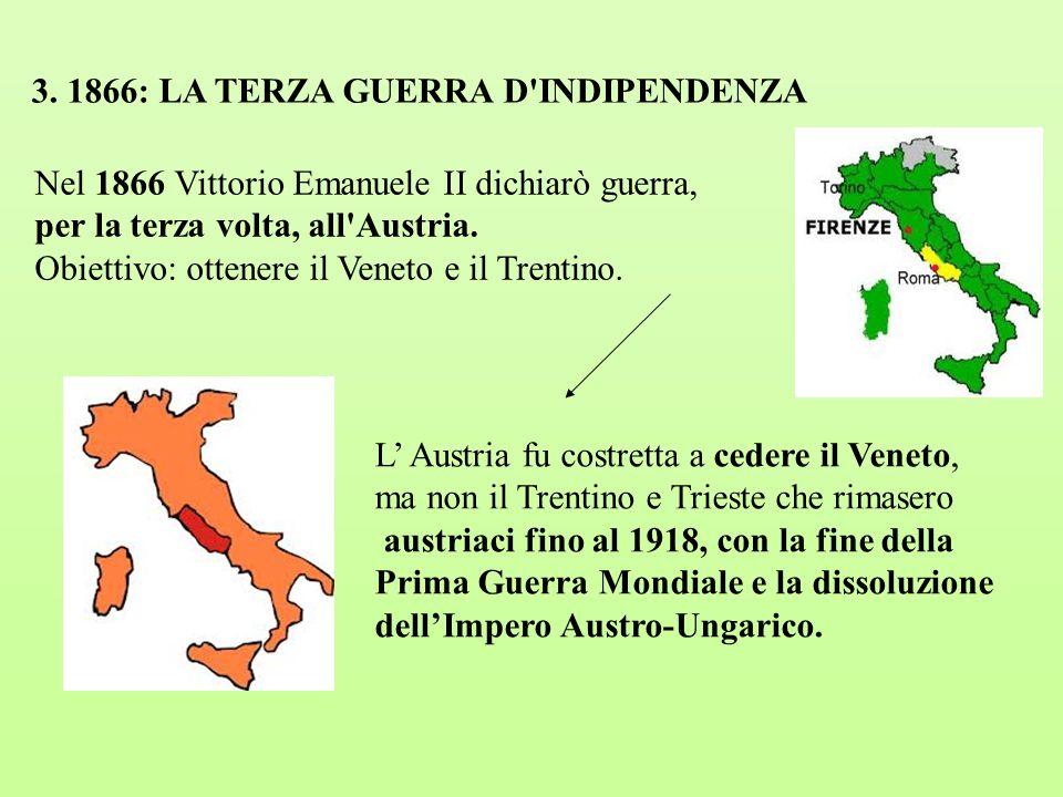3. 1866: LA TERZA GUERRA D'INDIPENDENZA Nel 1866 Vittorio Emanuele II dichiarò guerra, per la terza volta, all'Austria. Obiettivo: ottenere il Veneto